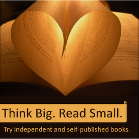 Think Big. Read small. Reasons to support independent and self published books.